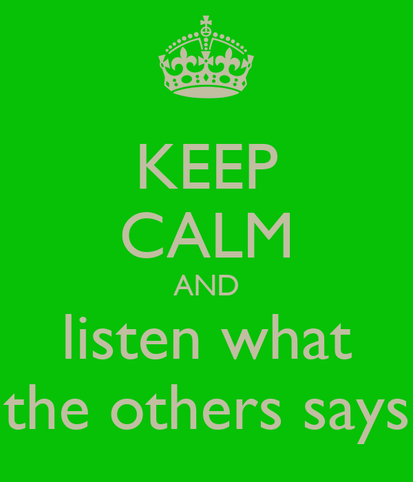KEEP CALM AND listen what the others says