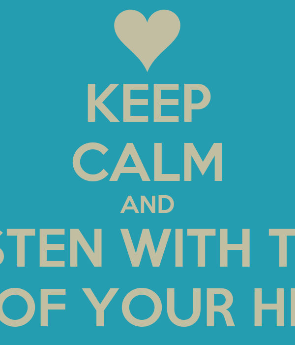 KEEP CALM AND LISTEN WITH THE EAR OF YOUR HEART