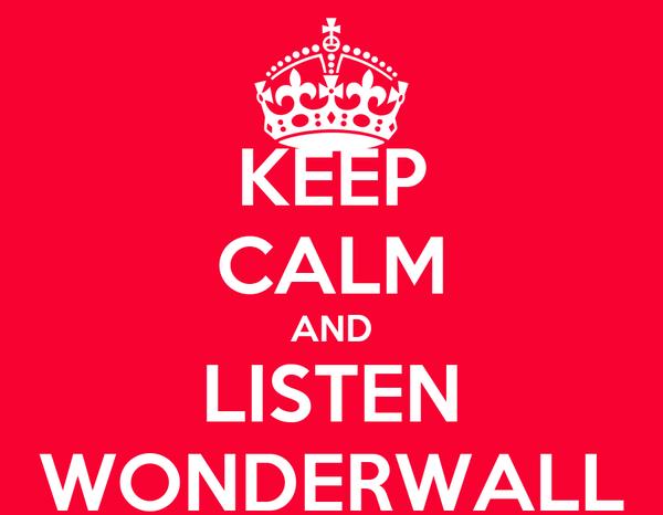 KEEP CALM AND LISTEN WONDERWALL