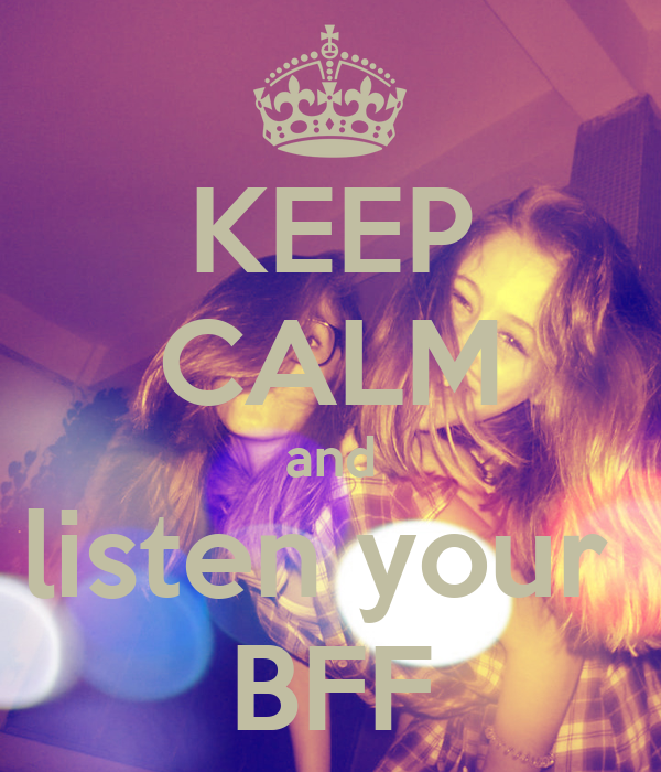 KEEP CALM and listen your  BFF