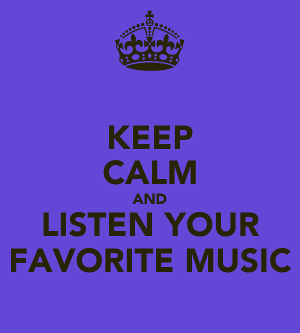 KEEP CALM AND LISTEN YOUR FAVORITE MUSIC