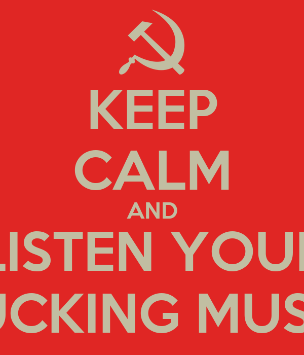 KEEP CALM AND LISTEN YOUR FUCKING MUSIC