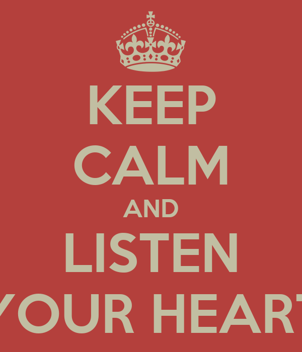 KEEP CALM AND LISTEN YOUR HEART