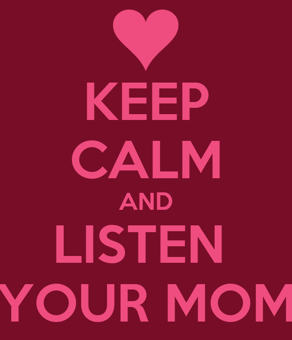 KEEP CALM AND LISTEN  YOUR MOM