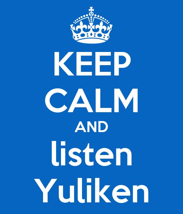 KEEP CALM AND listen Yuliken
