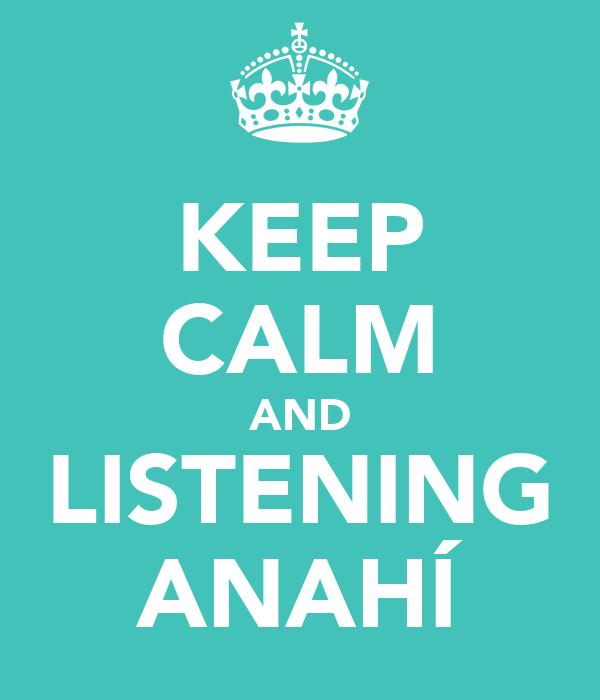 KEEP CALM AND LISTENING ANAHÍ