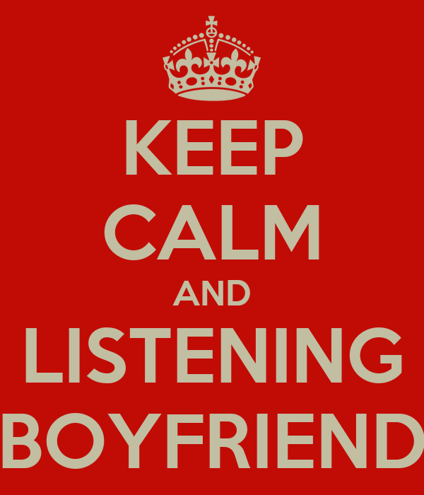 KEEP CALM AND LISTENING BOYFRIEND