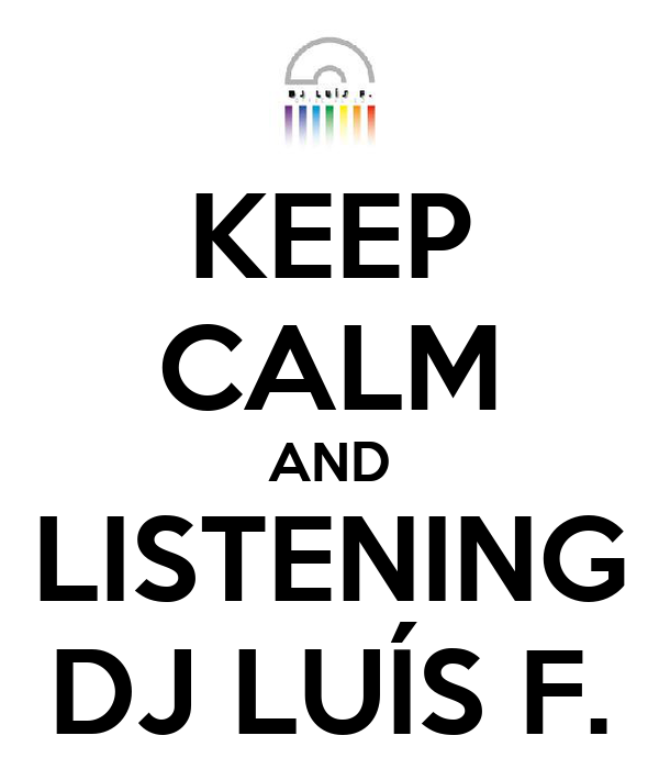 KEEP CALM AND LISTENING DJ LUÍS F.