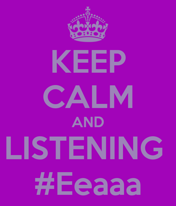 KEEP CALM AND LISTENING  #Eeaaa