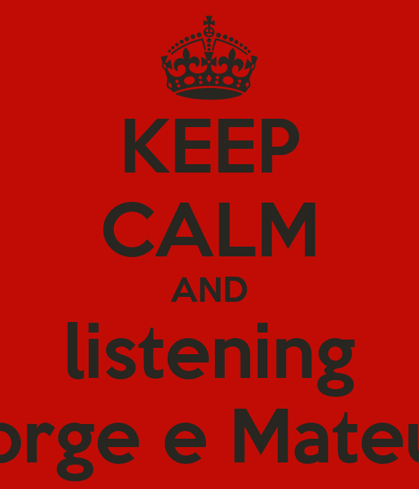 KEEP CALM AND  listening  Jorge e Mateus