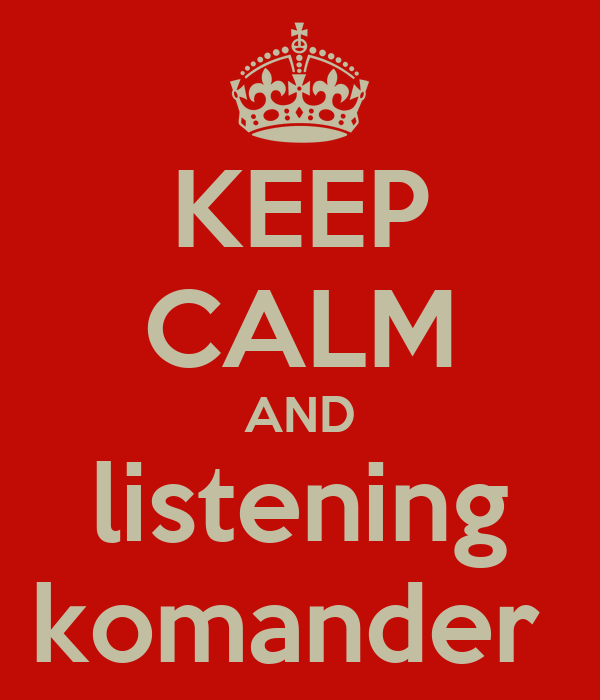 KEEP CALM AND listening komander