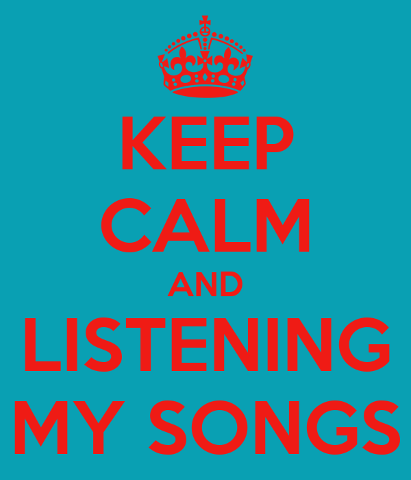 KEEP CALM AND LISTENING MY SONGS
