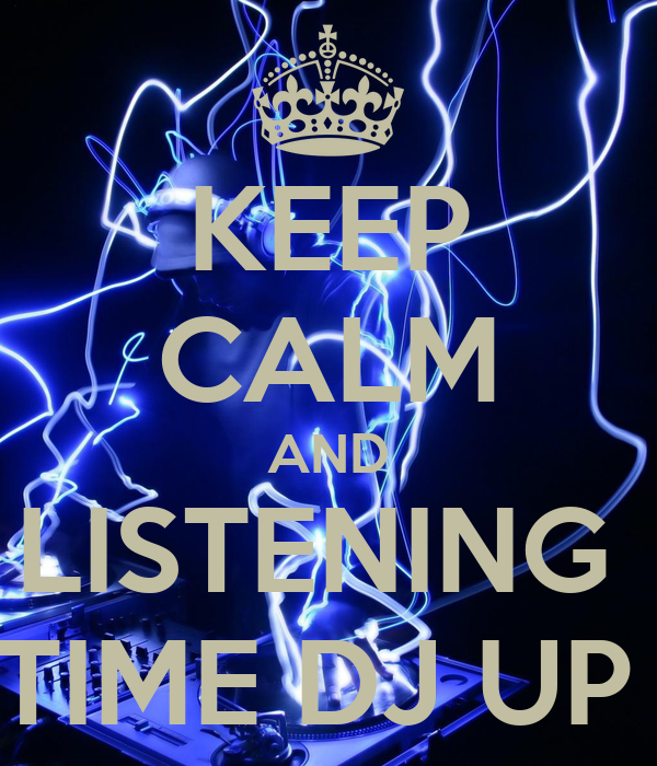 KEEP CALM AND LISTENING  TIME DJ UP