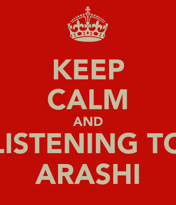 KEEP CALM AND LISTENING TO ARASHI