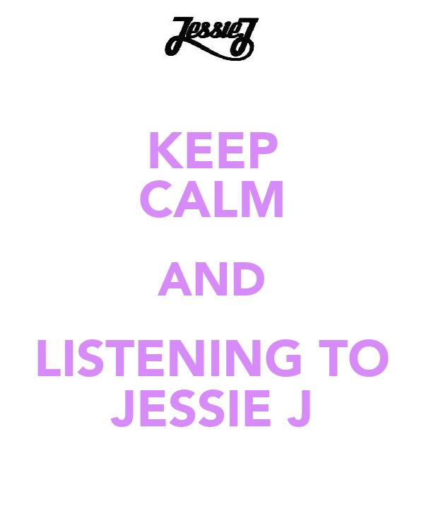 KEEP CALM AND LISTENING TO JESSIE J