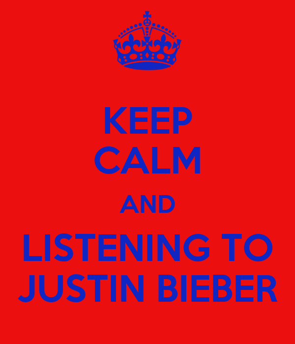 KEEP CALM AND LISTENING TO JUSTIN BIEBER