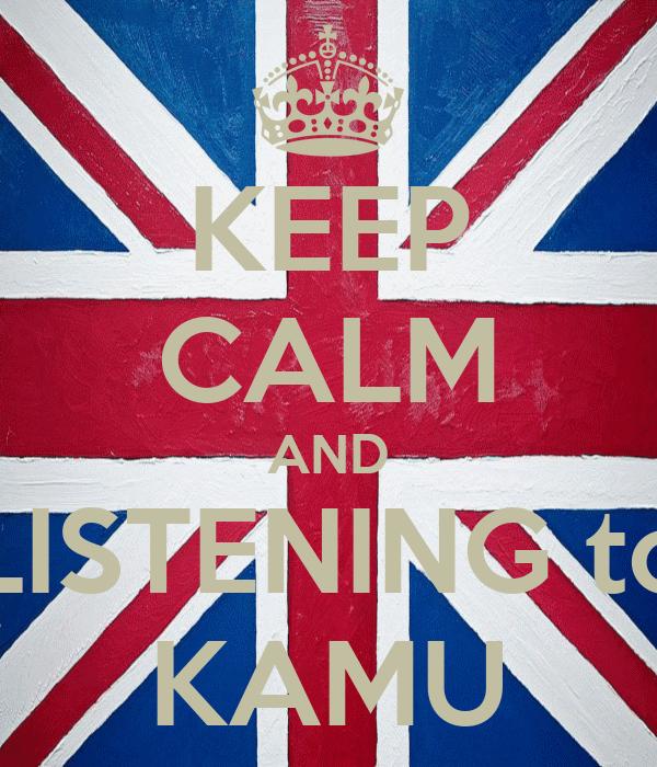 KEEP CALM AND LISTENING to KAMU