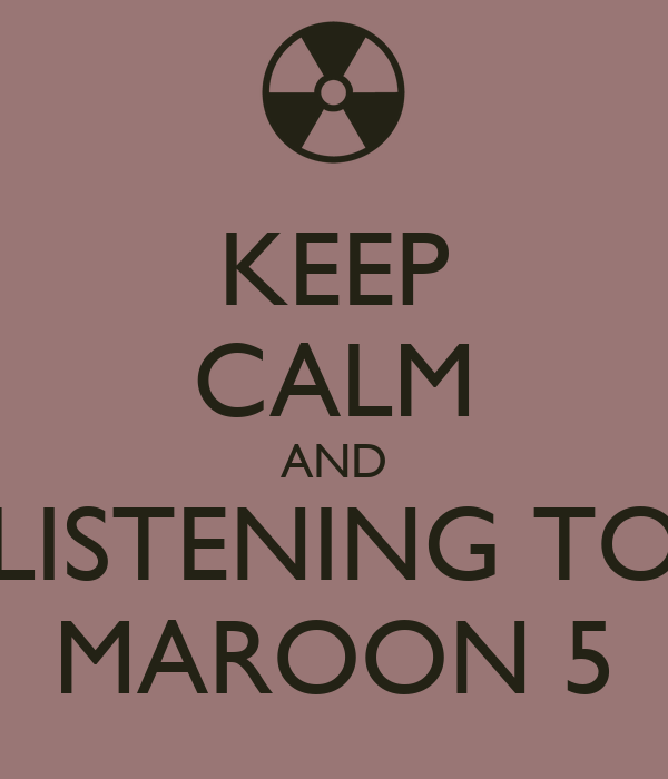 KEEP CALM AND LISTENING TO MAROON 5
