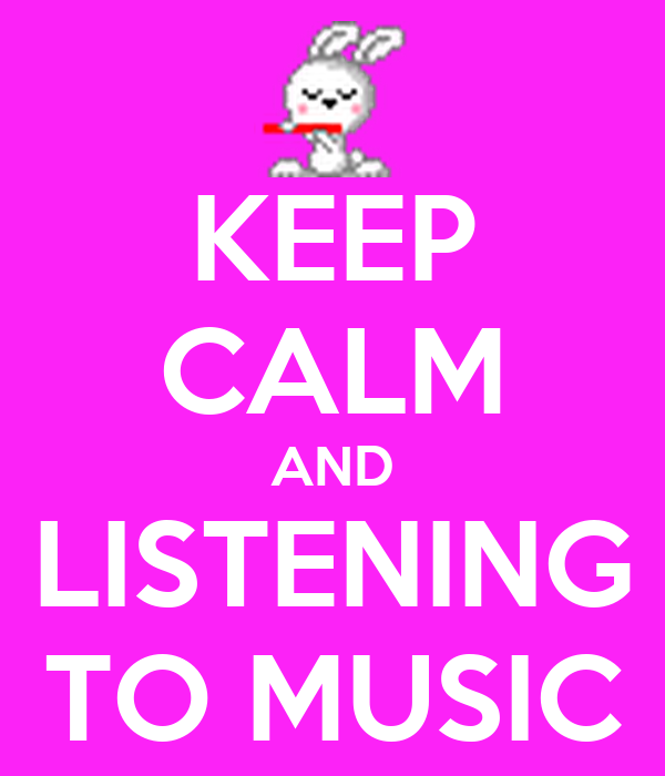 KEEP CALM AND LISTENING TO MUSIC