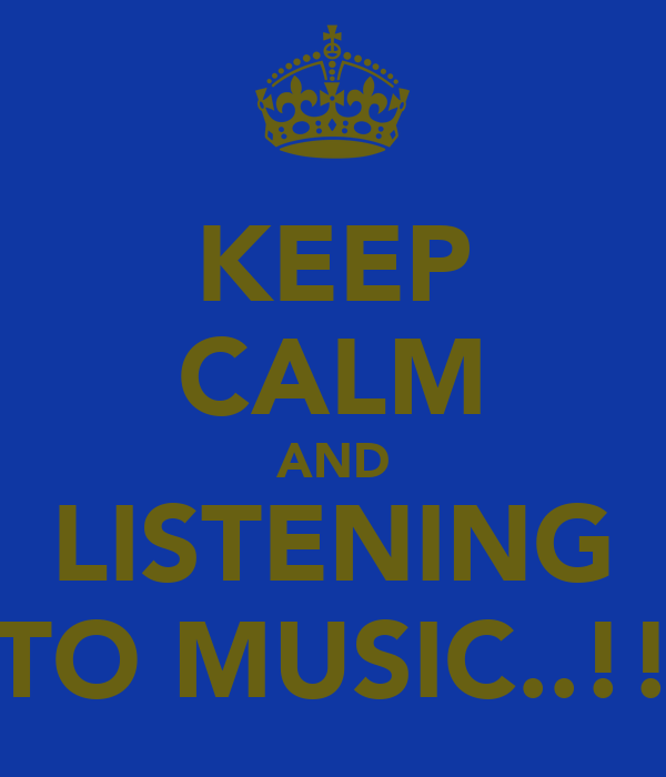 KEEP CALM AND LISTENING TO MUSIC..!!