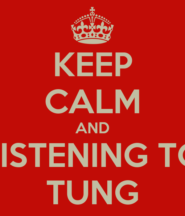KEEP CALM AND LISTENING TO TUNG