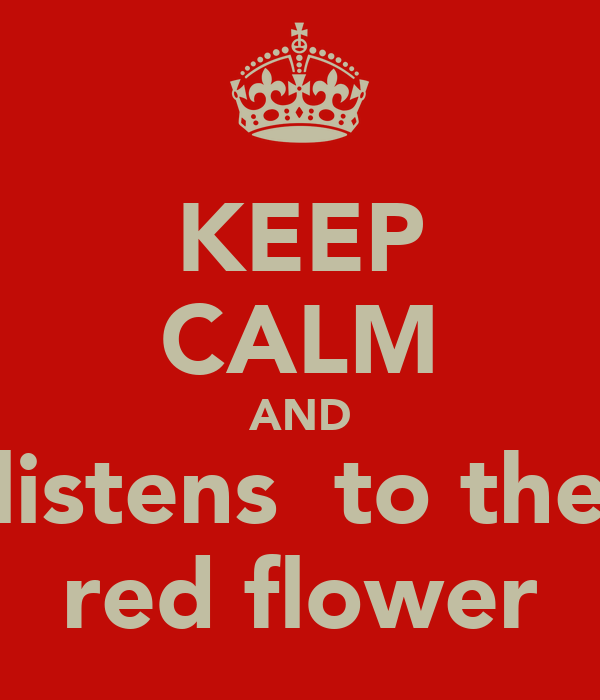 KEEP CALM AND listens  to the red flower