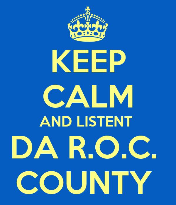 KEEP CALM AND LISTENT  DA R.O.C.  COUNTY