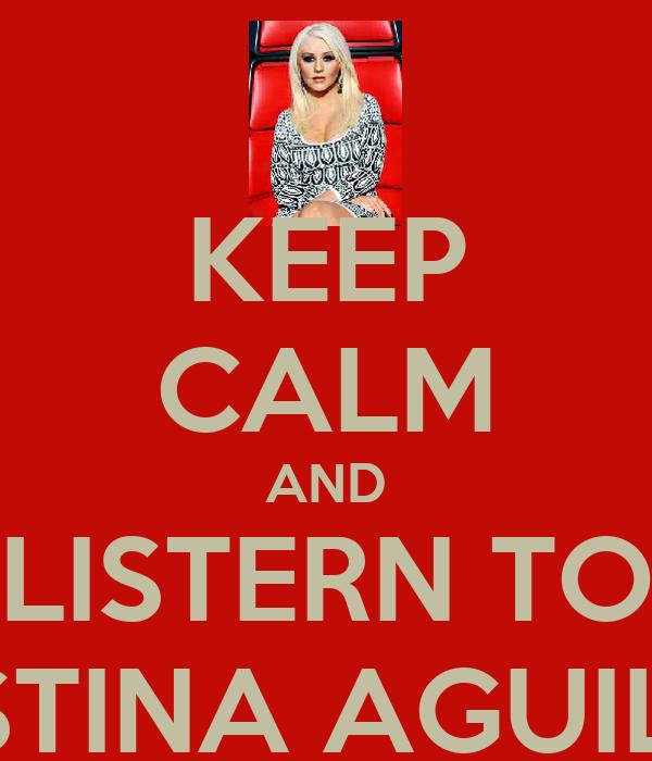 KEEP CALM AND LISTERN TO CHRISTINA AGUILERA!!