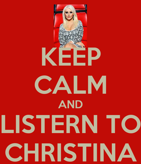 KEEP CALM AND LISTERN TO CHRISTINA