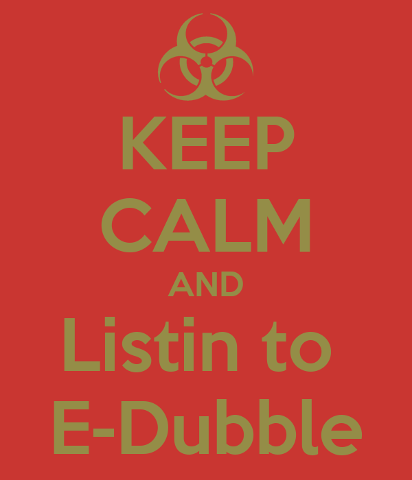 KEEP CALM AND Listin to  E-Dubble
