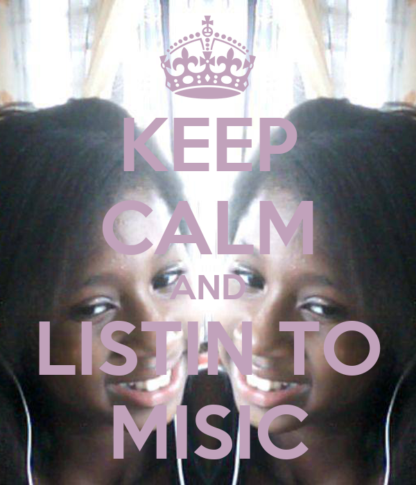 KEEP CALM AND LISTIN TO MISIC