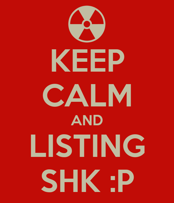 KEEP CALM AND LISTING SHK :P