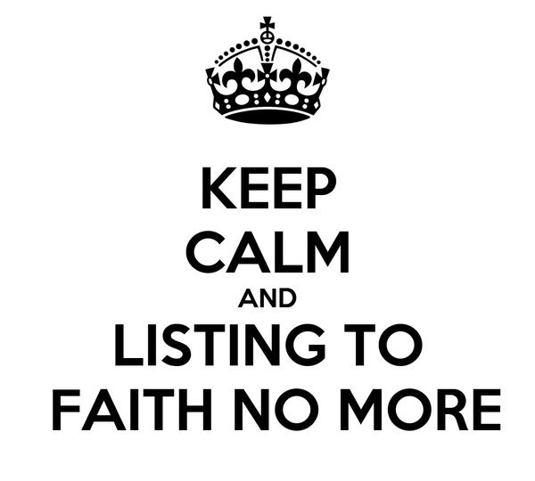 KEEP CALM AND LISTING TO  FAITH NO MORE