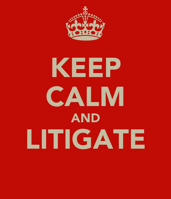 KEEP CALM AND LITIGATE