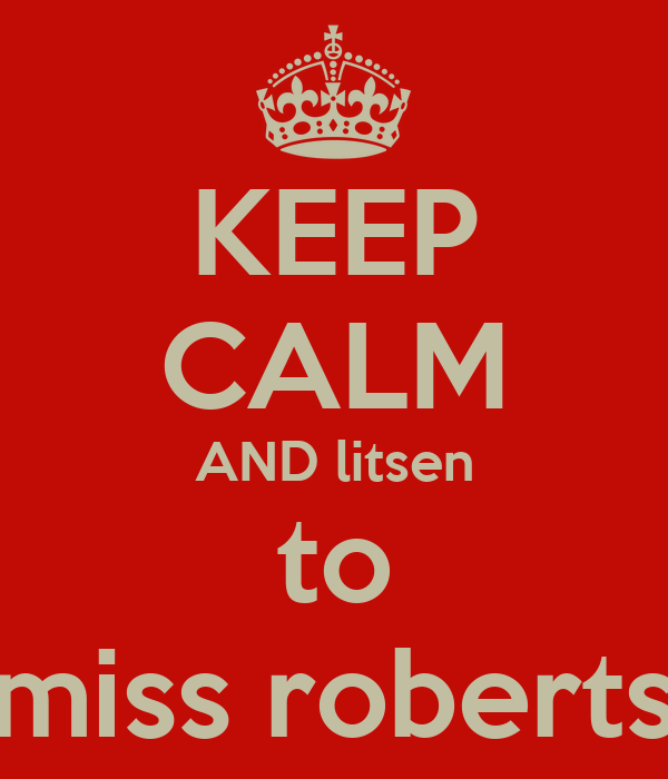 KEEP CALM AND litsen to miss roberts