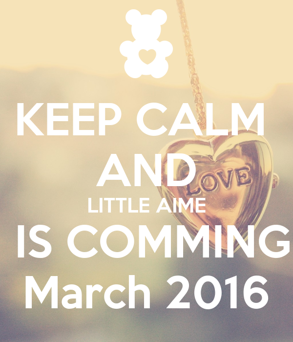 KEEP CALM  AND LITTLE AIME  IS COMMING  March 2016