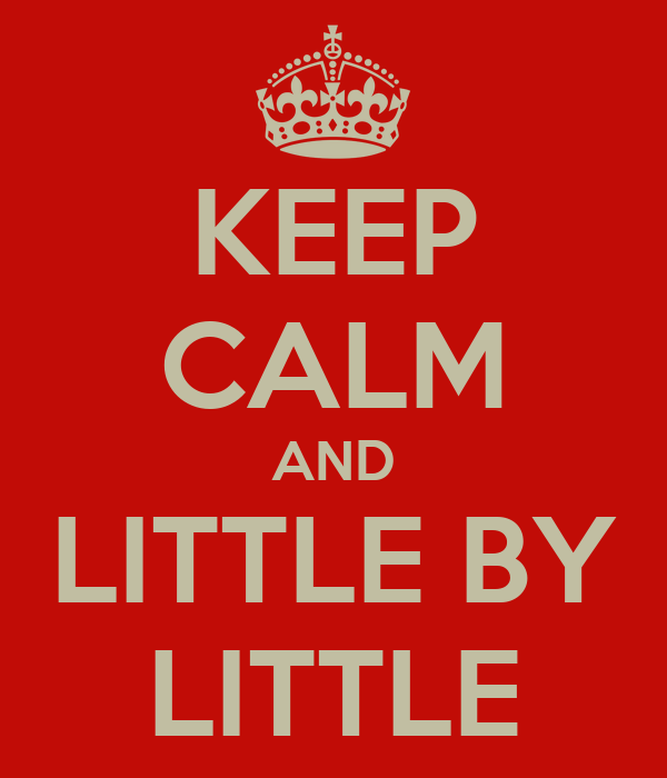 KEEP CALM AND LITTLE BY LITTLE
