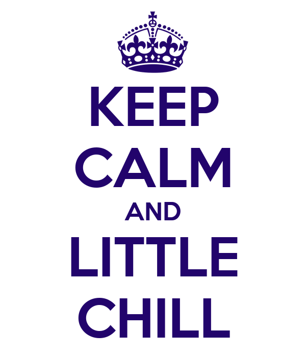 KEEP CALM AND LITTLE CHILL