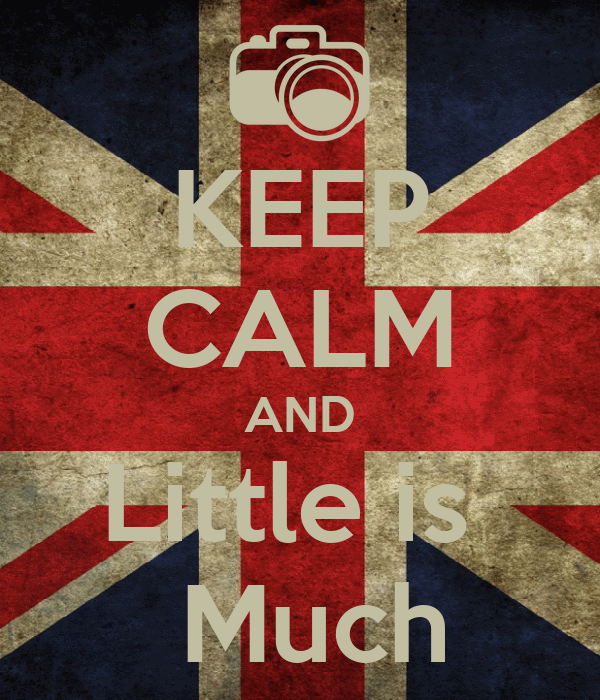 KEEP CALM AND Little is   Much