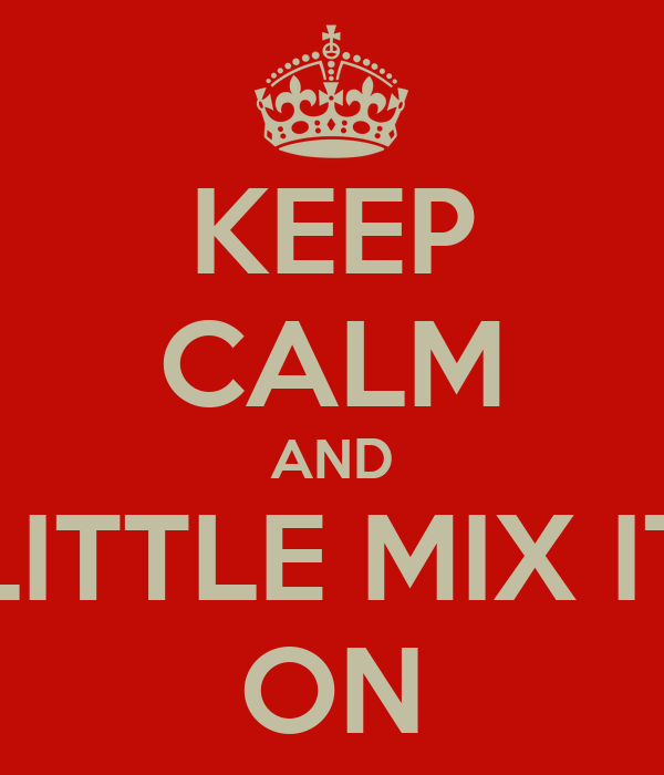 KEEP CALM AND LITTLE MIX IT ON