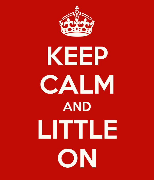 KEEP CALM AND LITTLE ON