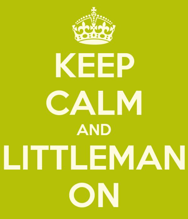 KEEP CALM AND LITTLEMAN ON