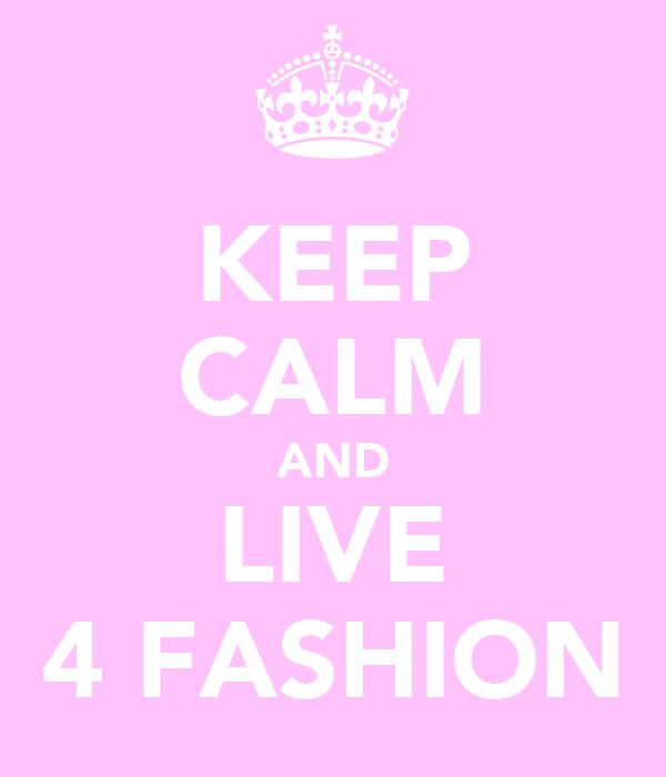 KEEP CALM AND LIVE 4 FASHION