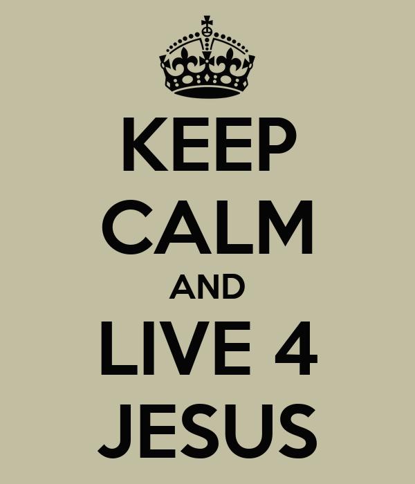 KEEP CALM AND LIVE 4 JESUS