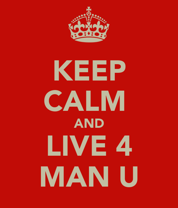KEEP CALM  AND LIVE 4 MAN U