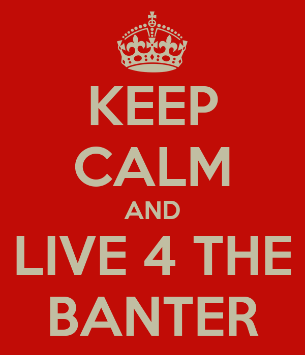 KEEP CALM AND LIVE 4 THE BANTER