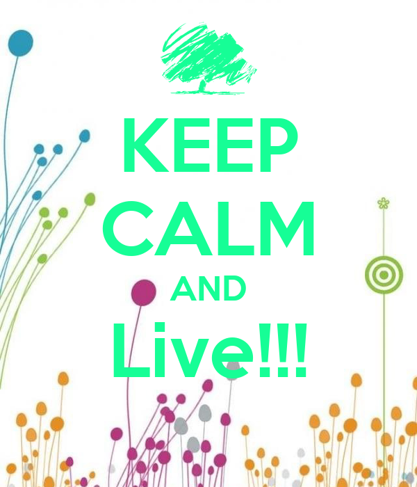 KEEP CALM AND Live!!!