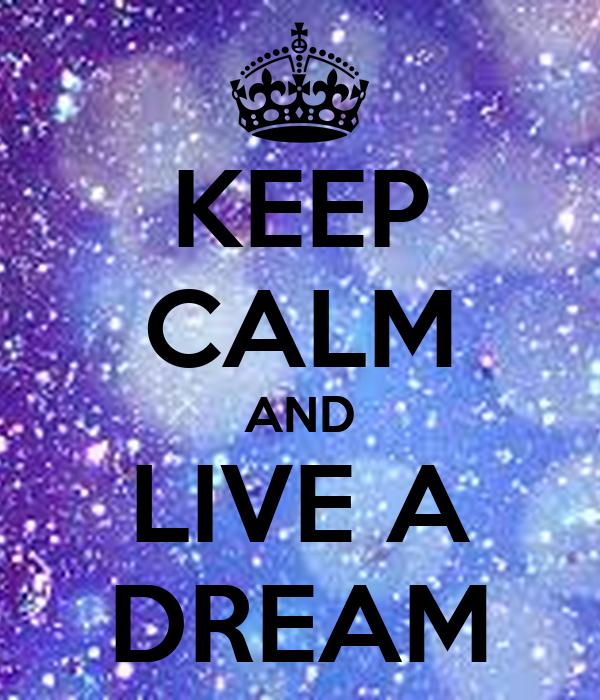KEEP CALM AND LIVE A DREAM
