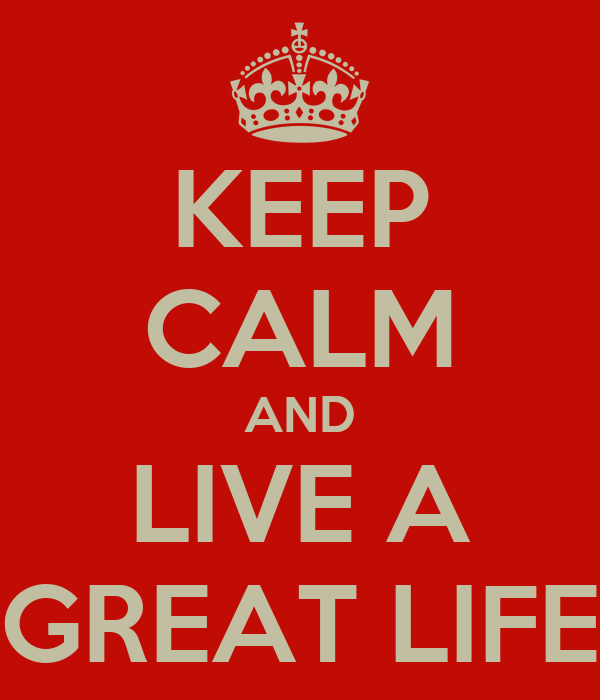 KEEP CALM AND LIVE A GREAT LIFE