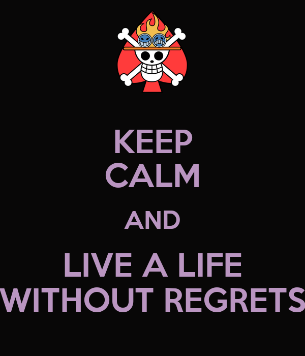 KEEP CALM AND LIVE A LIFE WITHOUT REGRETS